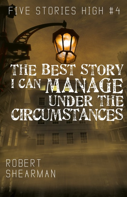 The Best Story I Can Manage Under the Circumstances ( Five Stories High 4 )